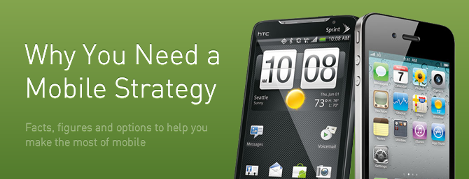 Why You Need a Mobile Strategy - Facts, figures and options to help you make the most of mobile